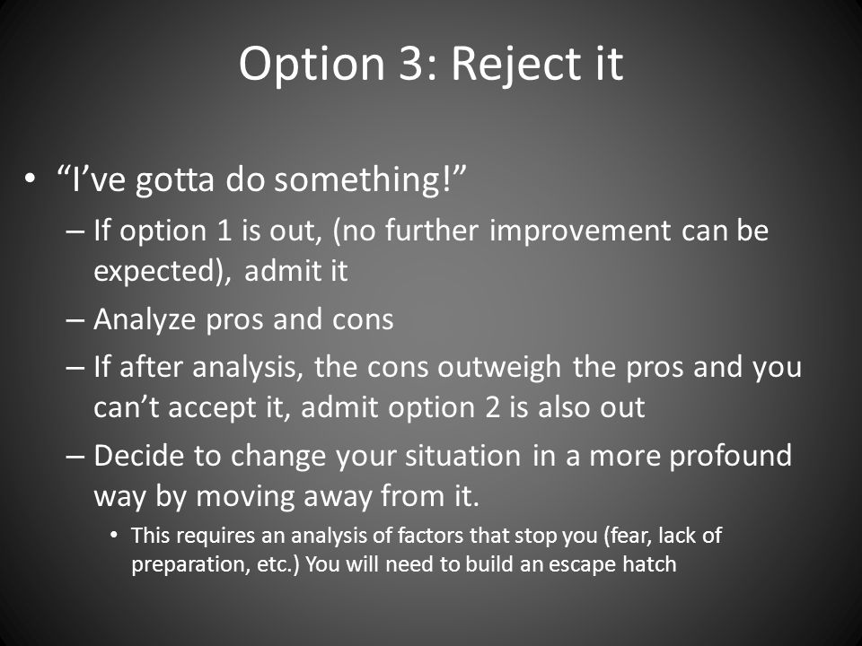 Option 3: Reject it I've gotta do something! – If option 1 is out, (no further improvement can be expected), admit it – Analyze pros and cons – If after analysis, the cons outweigh the pros and you can't accept it, admit option 2 is also out – Decide to change your situation in a more profound way by moving away from it.
