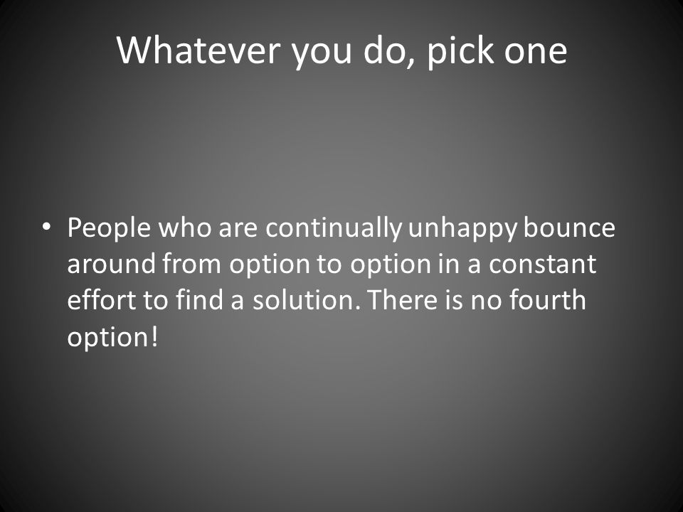 Whatever you do, pick one People who are continually unhappy bounce around from option to option in a constant effort to find a solution.