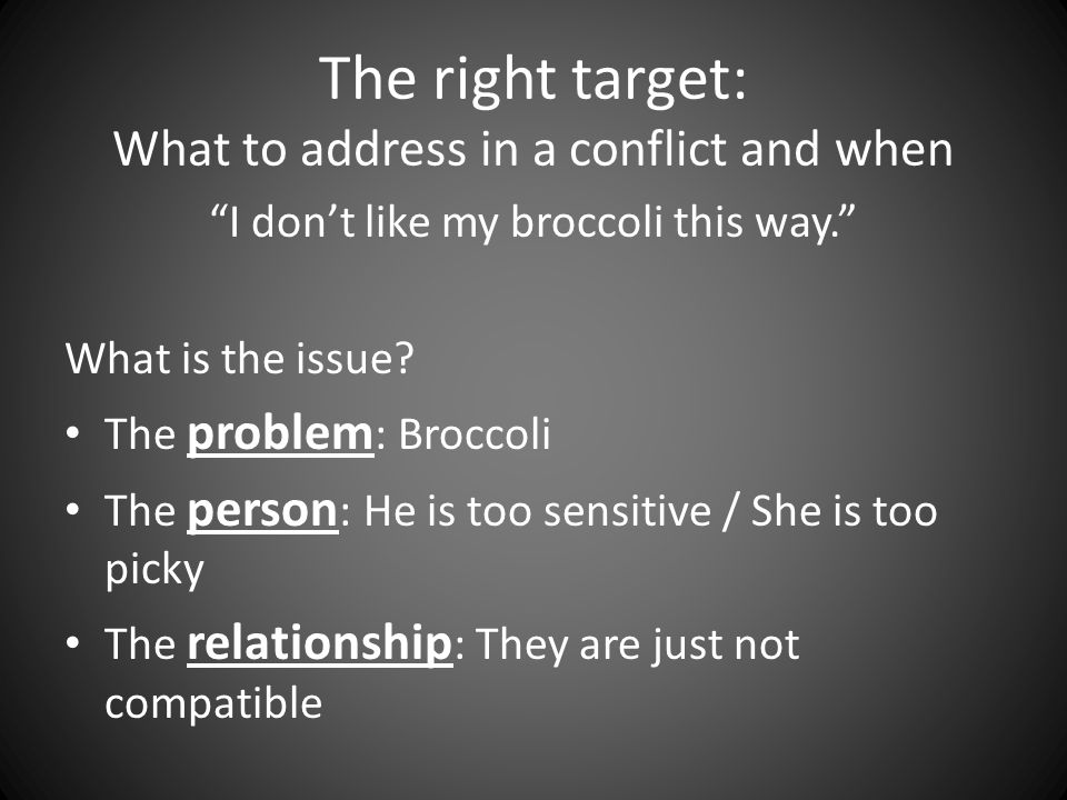 The right target: What to address in a conflict and when I don't like my broccoli this way. What is the issue.
