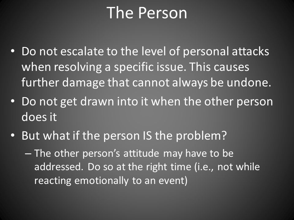 The Person Do not escalate to the level of personal attacks when resolving a specific issue.
