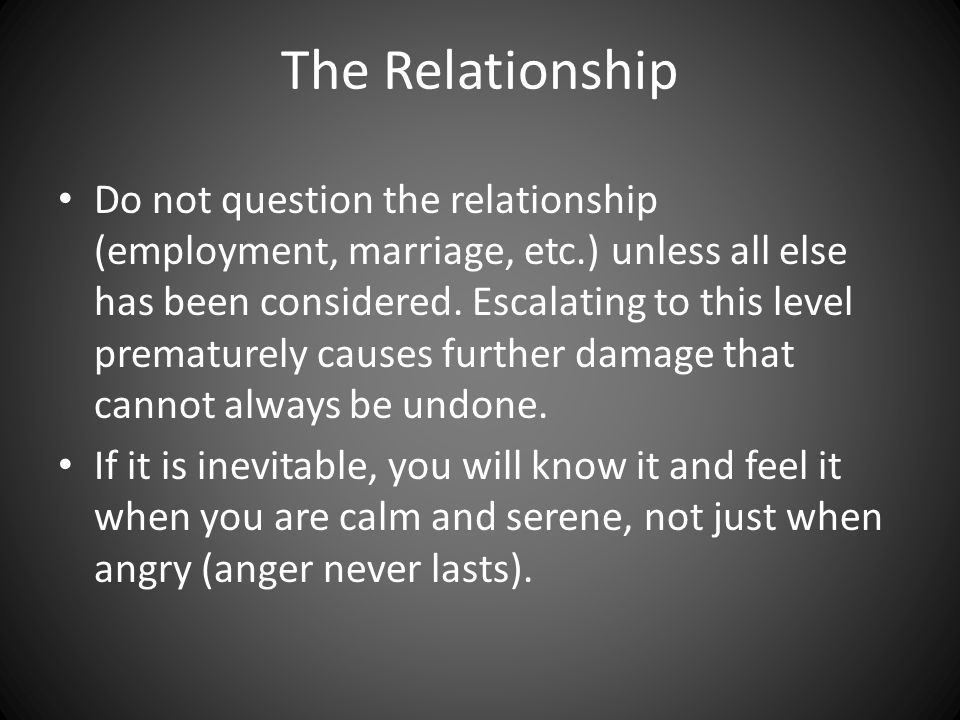 The Relationship Do not question the relationship (employment, marriage, etc.) unless all else has been considered.