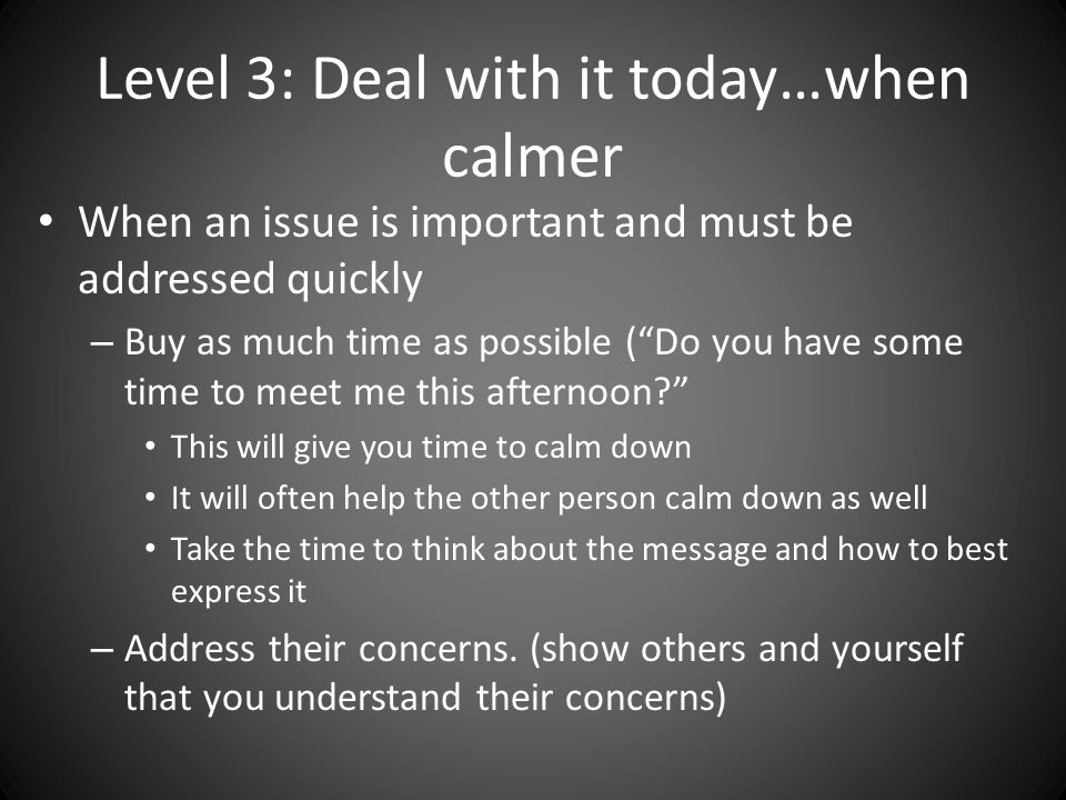 Level 3: Deal with it today…when calmer When an issue is important and must be addressed quickly – Buy as much time as possible ( Do you have some time to meet me this afternoon This will give you time to calm down It will often help the other person calm down as well Take the time to think about the message and how to best express it – Address their concerns.
