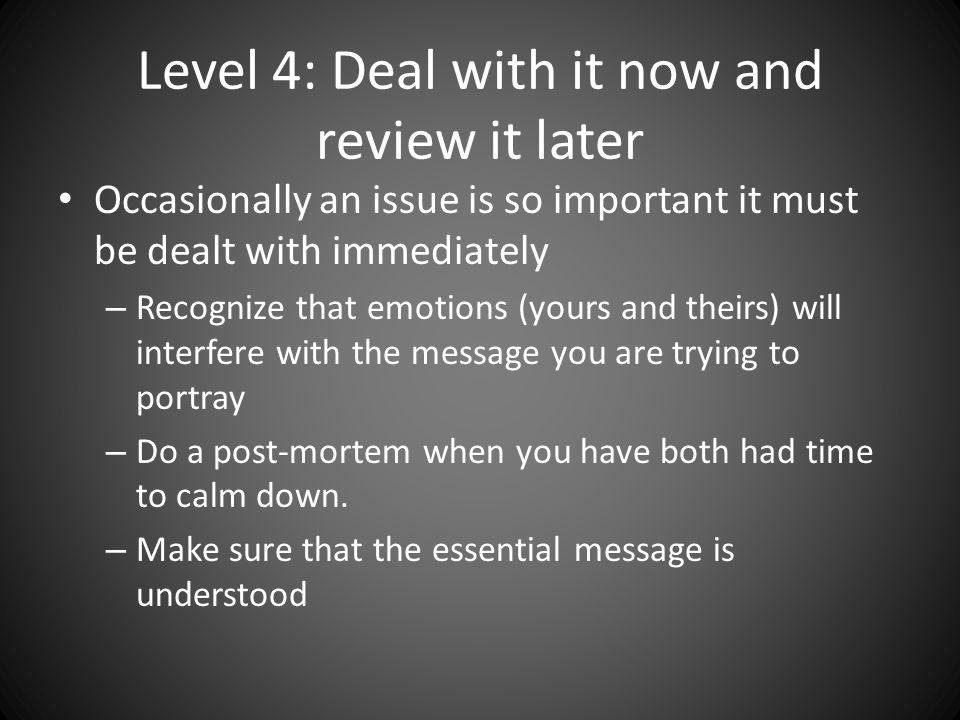 Level 4: Deal with it now and review it later Occasionally an issue is so important it must be dealt with immediately – Recognize that emotions (yours and theirs) will interfere with the message you are trying to portray – Do a post-mortem when you have both had time to calm down.