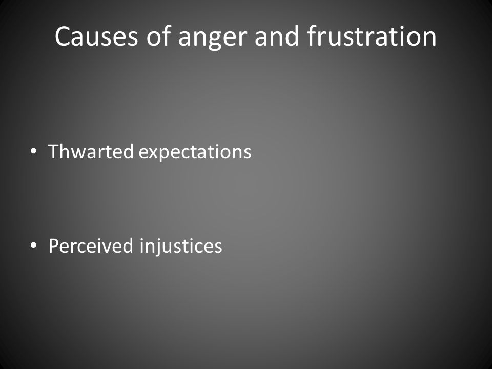 Causes of anger and frustration Thwarted expectations Perceived injustices