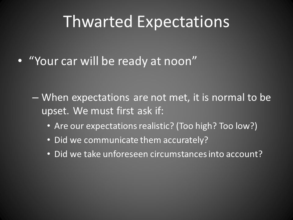 Thwarted Expectations Your car will be ready at noon – When expectations are not met, it is normal to be upset.