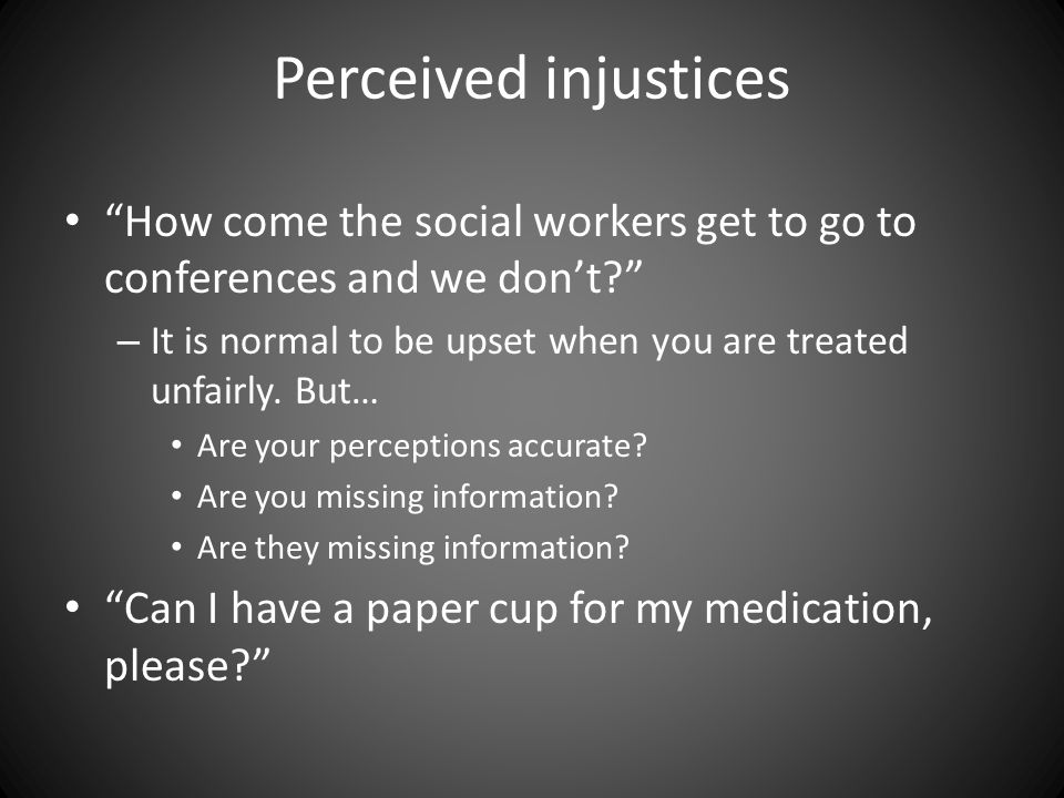 Perceived injustices How come the social workers get to go to conferences and we don't? – It is normal to be upset when you are treated unfairly.