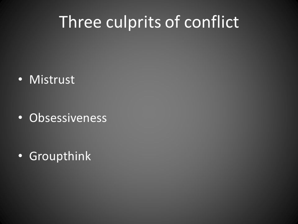 Three culprits of conflict Mistrust Obsessiveness Groupthink