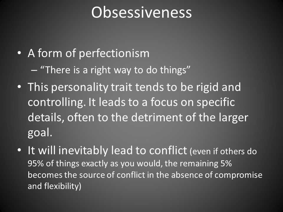 Obsessiveness A form of perfectionism – There is a right way to do things This personality trait tends to be rigid and controlling.