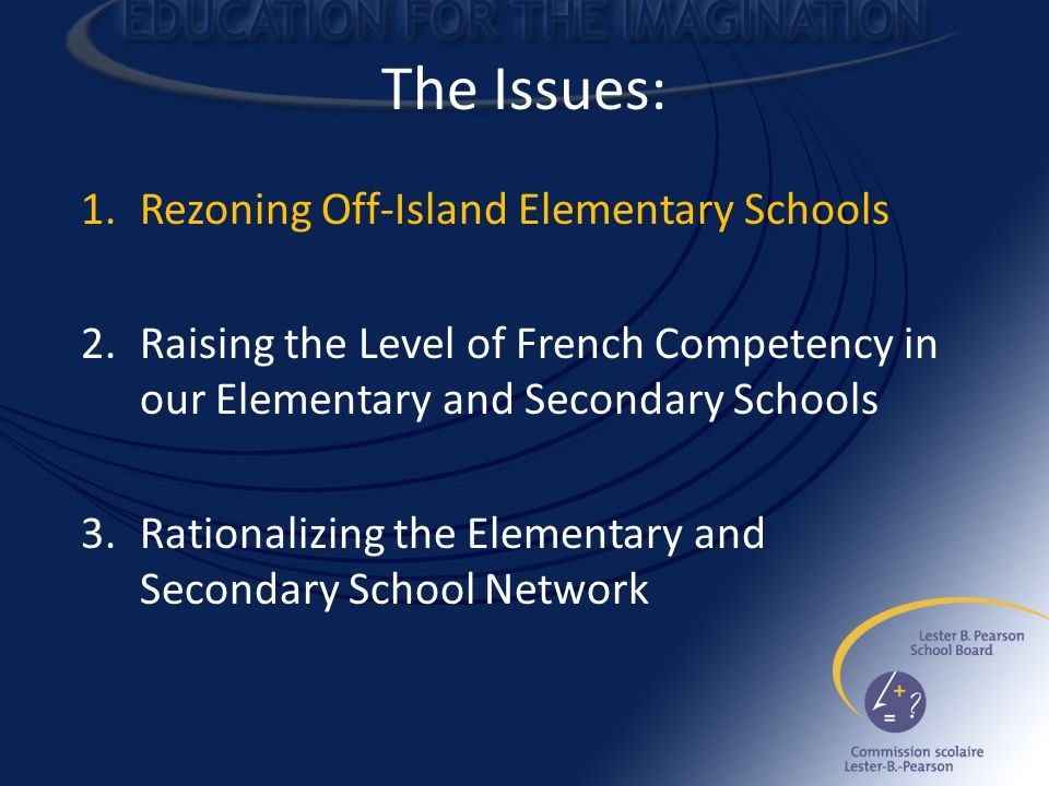 The Issues: 1.Rezoning Off-Island Elementary Schools 2.Raising the Level of French Competency in our Elementary and Secondary Schools 3.Rationalizing the Elementary and Secondary School Network