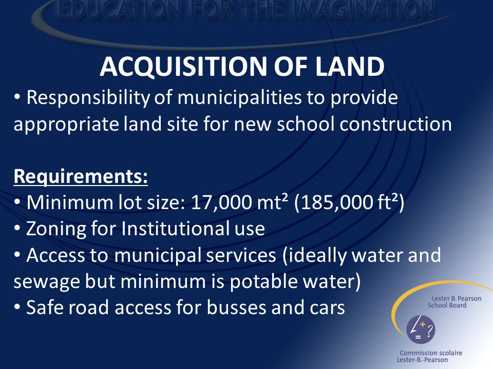 ACQUISITION OF LAND Responsibility of municipalities to provide appropriate land site for new school construction Requirements: Minimum lot size: 17,000 mt² (185,000 ft²) Zoning for Institutional use Access to municipal services (ideally water and sewage but minimum is potable water) Safe road access for busses and cars
