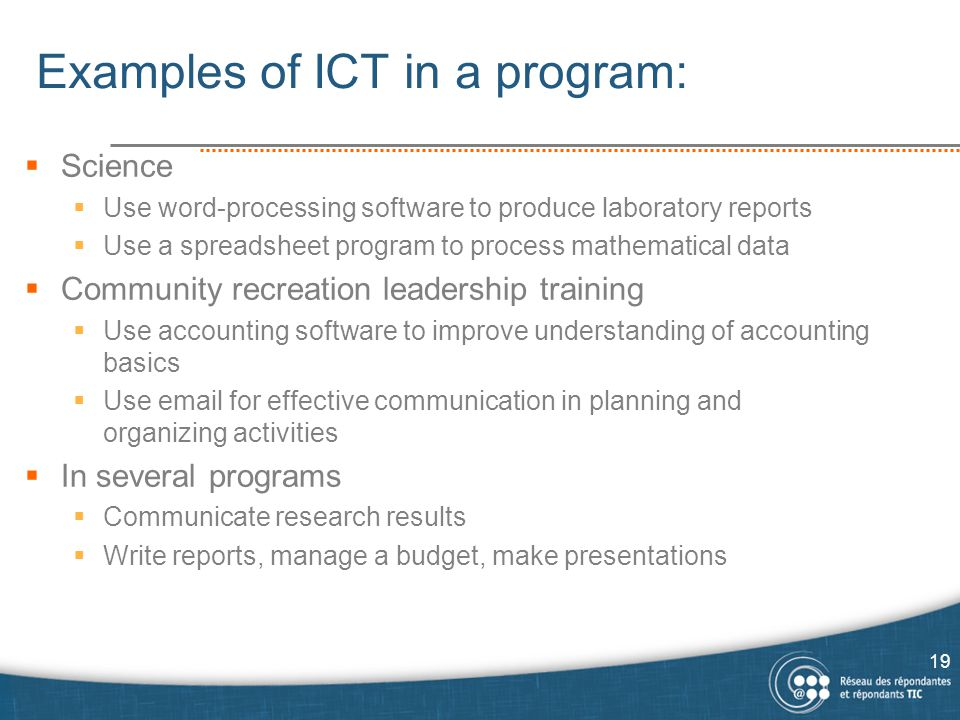 Examples of ICT in a program:  Science  Use word-processing software to produce laboratory reports  Use a spreadsheet program to process mathematical data  Community recreation leadership training  Use accounting software to improve understanding of accounting basics  Use email for effective communication in planning and organizing activities  In several programs  Communicate research results  Write reports, manage a budget, make presentations 19