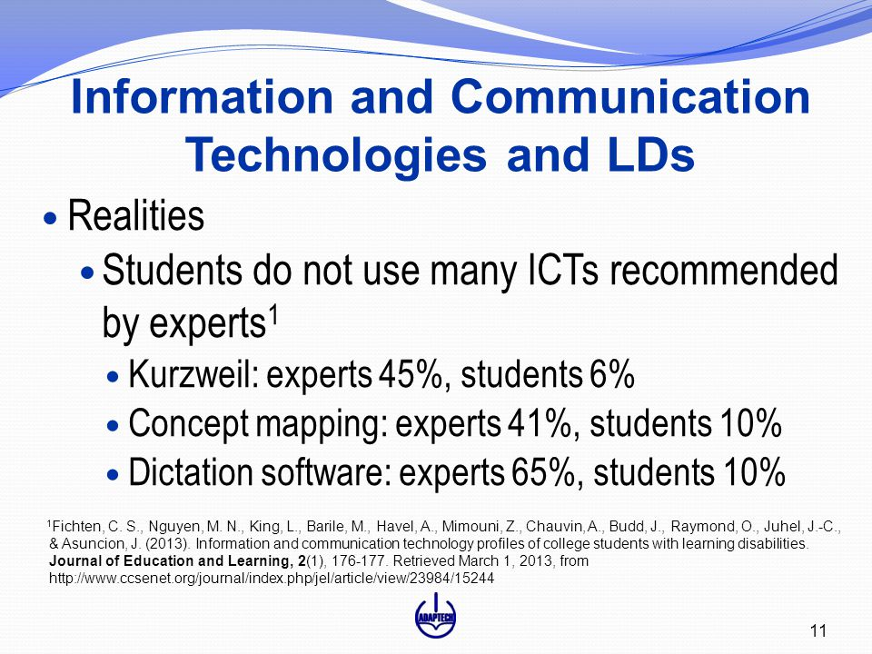 Information and Communication Technologies and LDs 11 Realities Students do not use many ICTs recommended by experts 1 Kurzweil: experts 45%, students 6% Concept mapping: experts 41%, students 10% Dictation software: experts 65%, students 10% 1 Fichten, C.