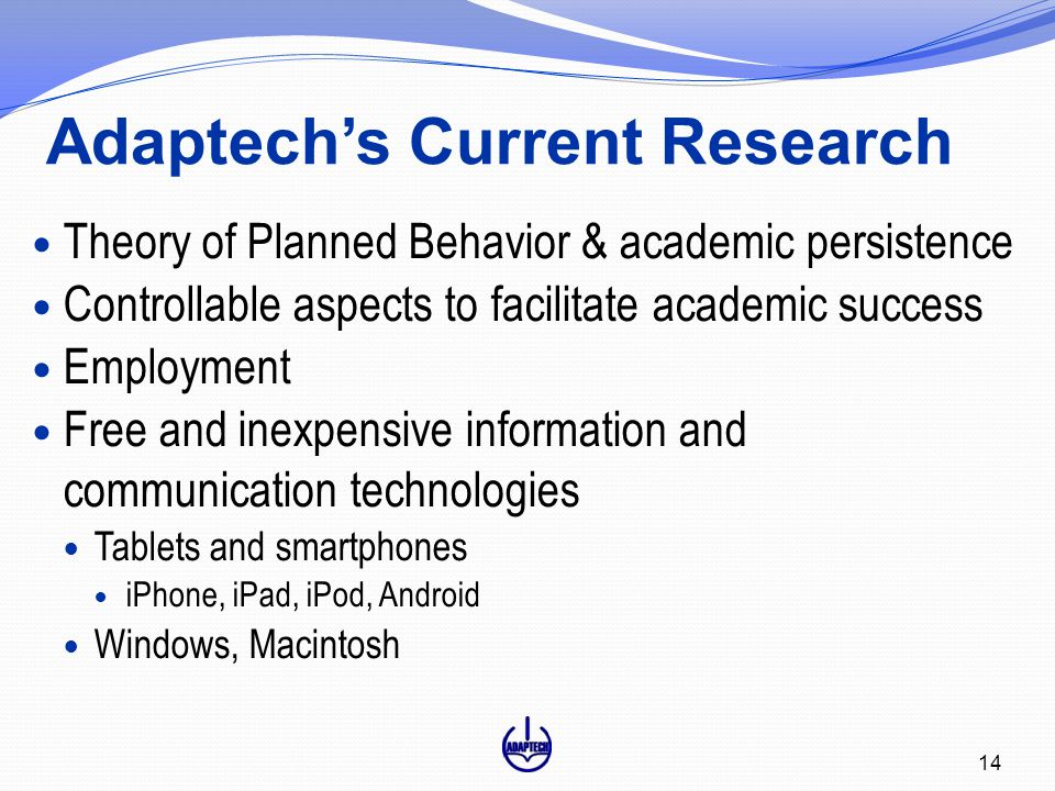 Adaptech's Current Research 14 Theory of Planned Behavior & academic persistence Controllable aspects to facilitate academic success Employment Free and inexpensive information and communication technologies Tablets and smartphones iPhone, iPad, iPod, Android Windows, Macintosh