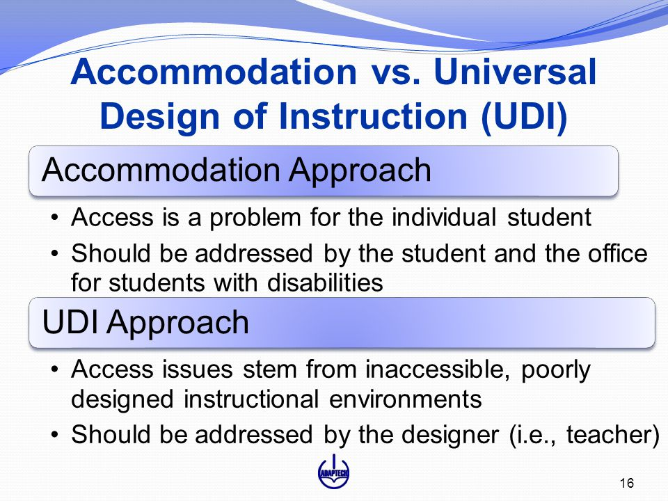 Accommodation vs. Universal Design of Instruction (UDI) 16 Accommodation Approach Access is a problem for the individual student Should be addressed b