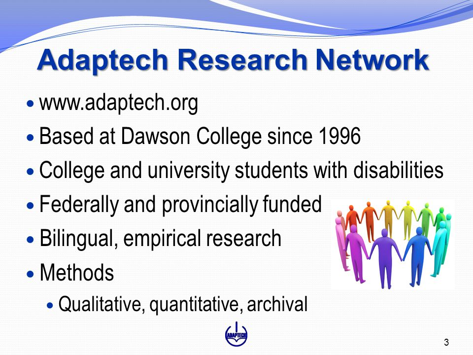 Adaptech Research Network www.adaptech.org Based at Dawson College since 1996 College and university students with disabilities Federally and provincially funded Bilingual, empirical research Methods Qualitative, quantitative, archival 3