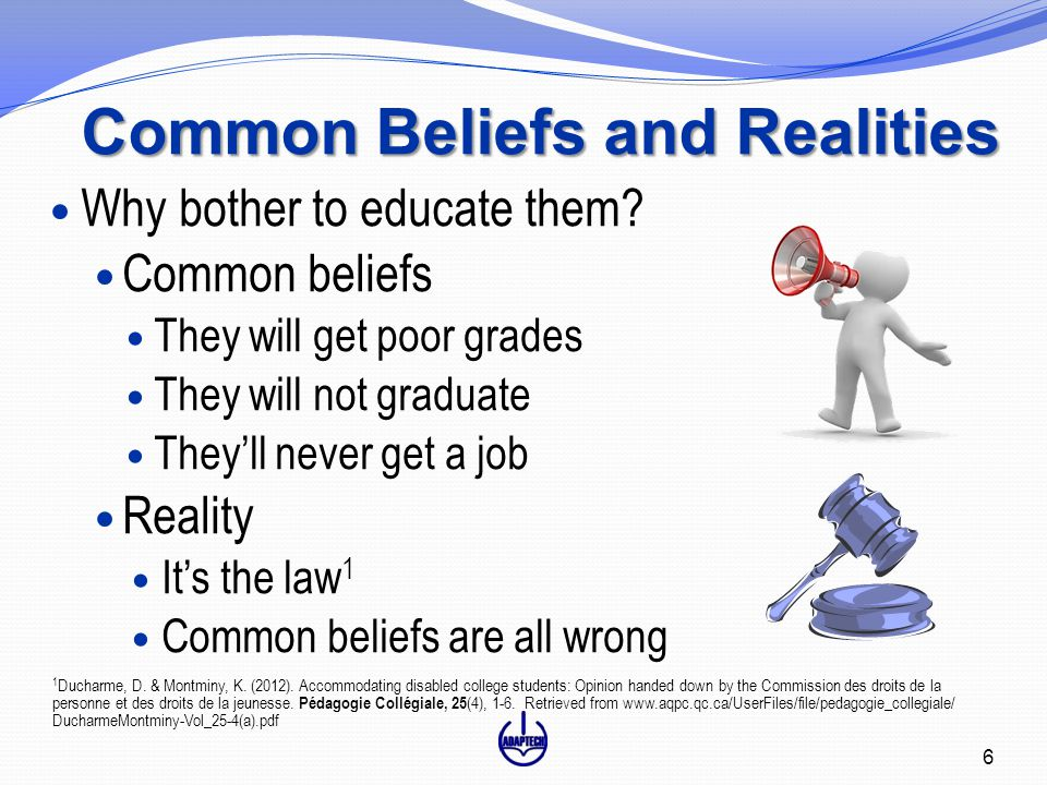 Common Beliefs and Realities Why bother to educate them? Common beliefs They will get poor grades They will not graduate They'll never get a job Reali