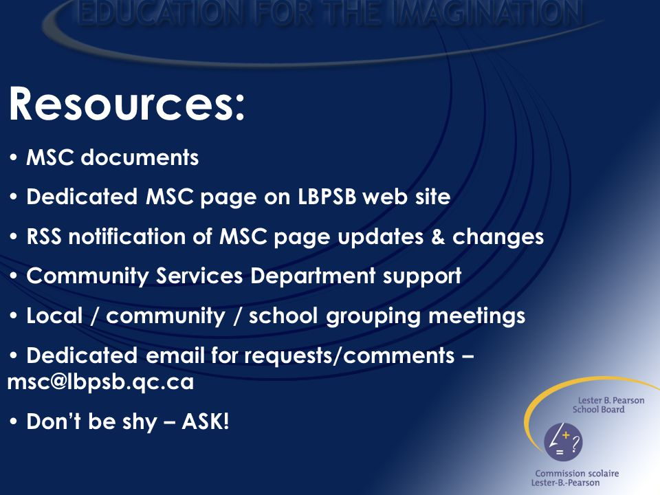 Resources: MSC documents Dedicated MSC page on LBPSB web site RSS notification of MSC page updates & changes Community Services Department support Local / community / school grouping meetings Dedicated email for requests/comments – msc@lbpsb.qc.ca Don't be shy – ASK!
