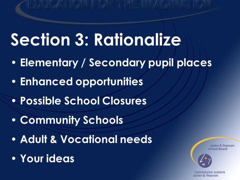 Section 3: Rationalize Elementary / Secondary pupil places Enhanced opportunities Possible School Closures Community Schools Adult & Vocational needs Your ideas