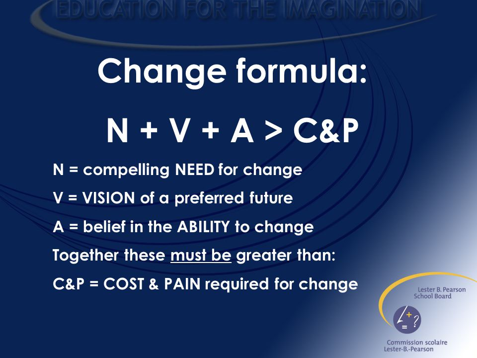 Change formula: N + V + A > C&P N = compelling NEED for change V = VISION of a preferred future A = belief in the ABILITY to change Together these must be greater than: C&P = COST & PAIN required for change