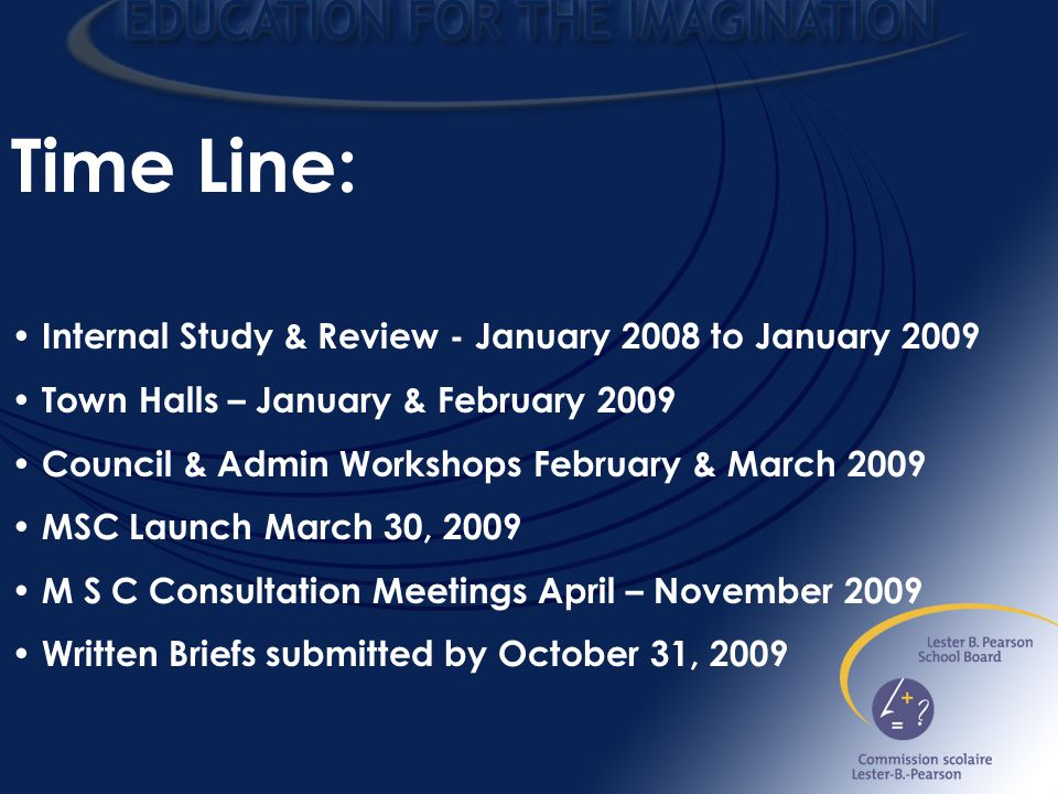 Time Line: Internal Study & Review - January 2008 to January 2009 Town Halls – January & February 2009 Council & Admin Workshops February & March 2009 MSC Launch March 30, 2009 M S C Consultation Meetings April – November 2009 Written Briefs submitted by October 31, 2009
