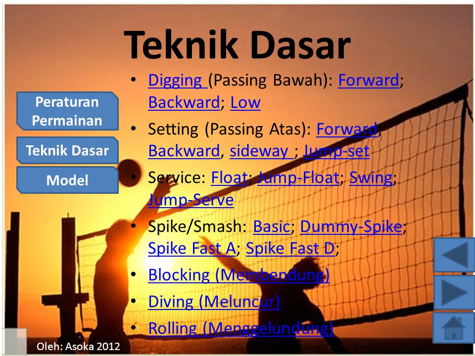 Peraturan Permainan Teknik Dasar Model Oleh: Asoka 2012 Teknik Dasar Digging (Passing Bawah): Forward; Backward; Low Digging Forward BackwardLow Setting (Passing Atas): Forward; Backward, sideway ; Jump-setForward Backwardsideway Jump-set Service: Float; Jump-Float; Swing; Jump-ServeFloatJump-FloatSwing Jump-Serve Spike/Smash: Basic; Dummy-Spike; Spike Fast A; Spike Fast D;BasicDummy-Spike Spike Fast ASpike Fast D Blocking (Membendung) Diving (Meluncur) Rolling (Menggelundung)