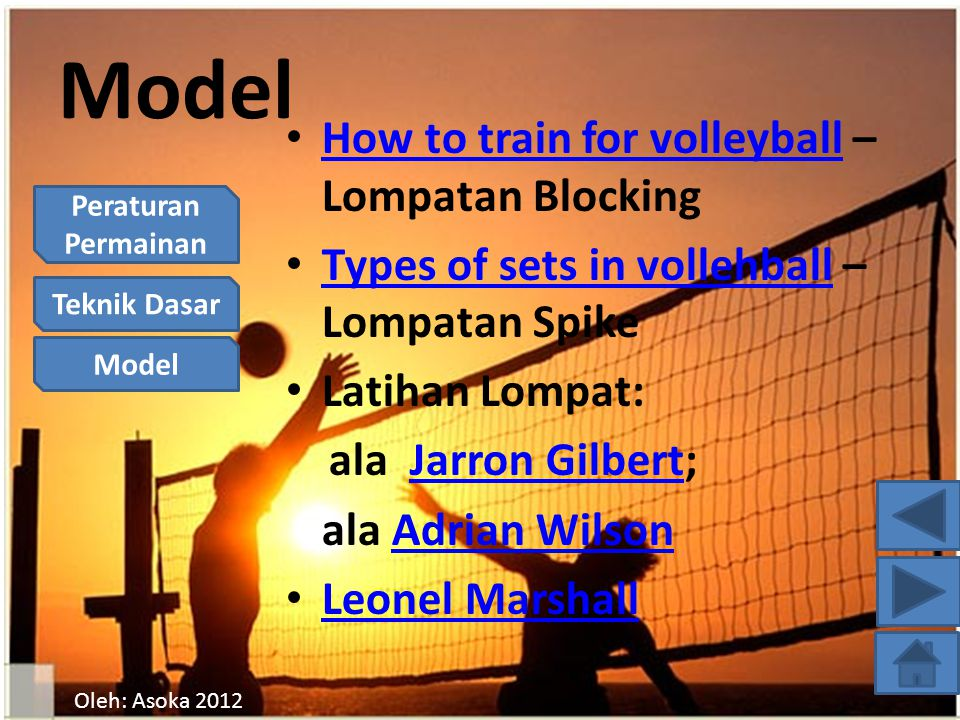 Peraturan Permainan Teknik Dasar Model Oleh: Asoka 2012 Model How to train for volleyball – Lompatan Blocking How to train for volleyball Types of sets in vollehball – Lompatan Spike Types of sets in vollehball Latihan Lompat: ala Jarron Gilbert;Jarron Gilbert ala Adrian WilsonAdrian Wilson Leonel Marshall