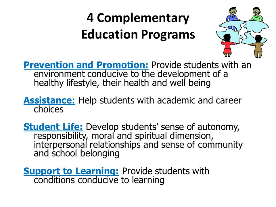 4 Complementary Education Programs Prevention and Promotion: Provide students with an environment conducive to the development of a healthy lifestyle, their health and well being Assistance: Help students with academic and career choices Student Life: Develop students' sense of autonomy, responsibility, moral and spiritual dimension, interpersonal relationships and sense of community and school belonging Support to Learning: Provide students with conditions conducive to learning