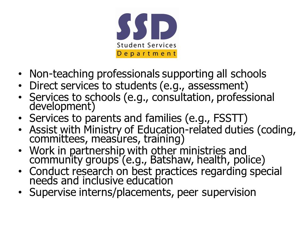 Non-teaching professionals supporting all schools Direct services to students (e.g., assessment) Services to schools (e.g., consultation, professional development) Services to parents and families (e.g., FSSTT) Assist with Ministry of Education-related duties (coding, committees, measures, training) Work in partnership with other ministries and community groups (e.g., Batshaw, health, police) Conduct research on best practices regarding special needs and inclusive education Supervise interns/placements, peer supervision