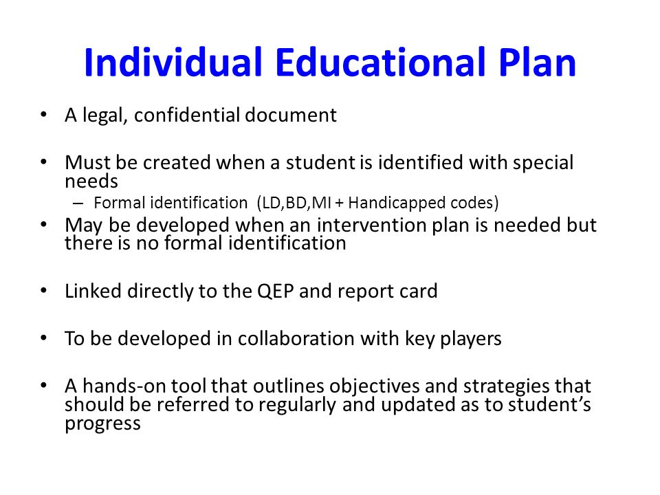 Individual Educational Plan A legal, confidential document Must be created when a student is identified with special needs – Formal identification (LD,BD,MI + Handicapped codes) May be developed when an intervention plan is needed but there is no formal identification Linked directly to the QEP and report card To be developed in collaboration with key players A hands-on tool that outlines objectives and strategies that should be referred to regularly and updated as to student's progress