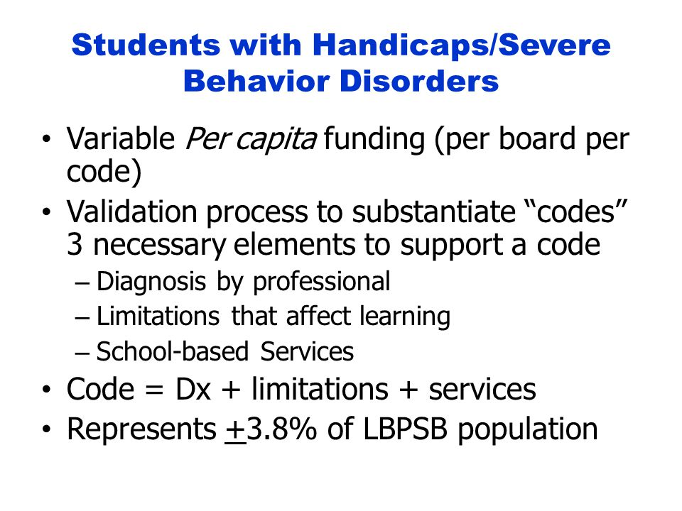 Students with Handicaps/Severe Behavior Disorders Variable Per capita funding (per board per code) Validation process to substantiate codes 3 necessary elements to support a code – Diagnosis by professional – Limitations that affect learning – School-based Services Code = Dx + limitations + services Represents +3.8% of LBPSB population