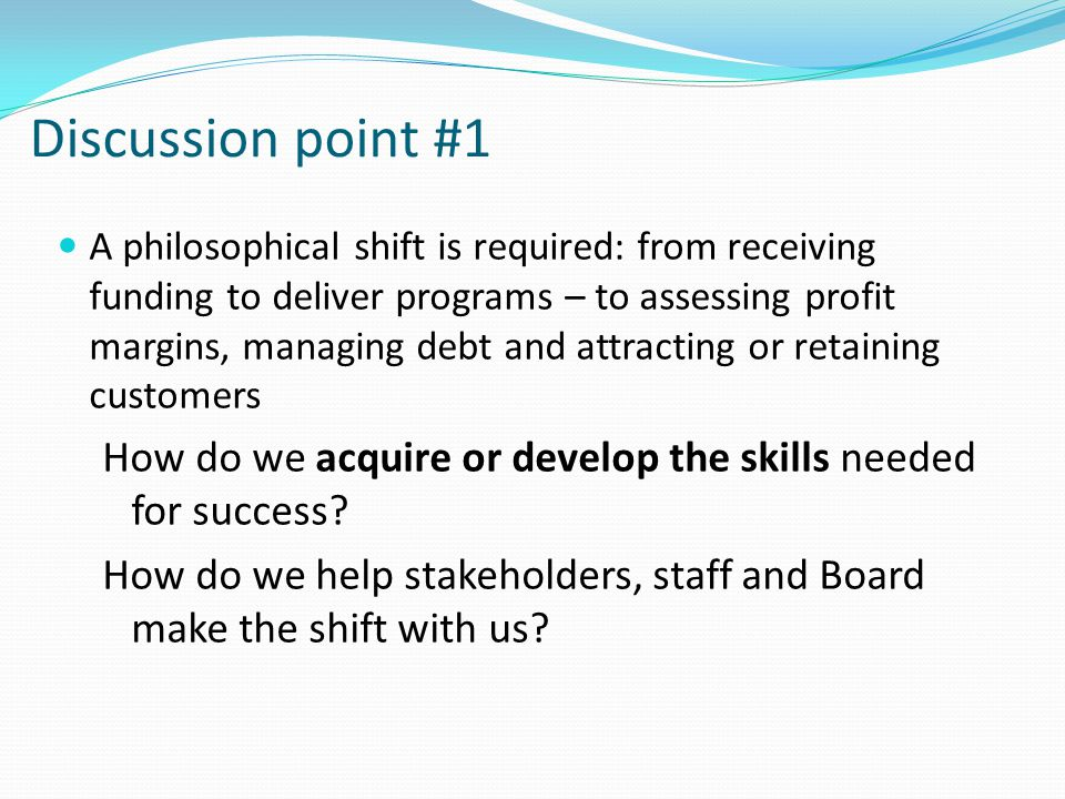 Discussion point #1 A philosophical shift is required: from receiving funding to deliver programs – to assessing profit margins, managing debt and att