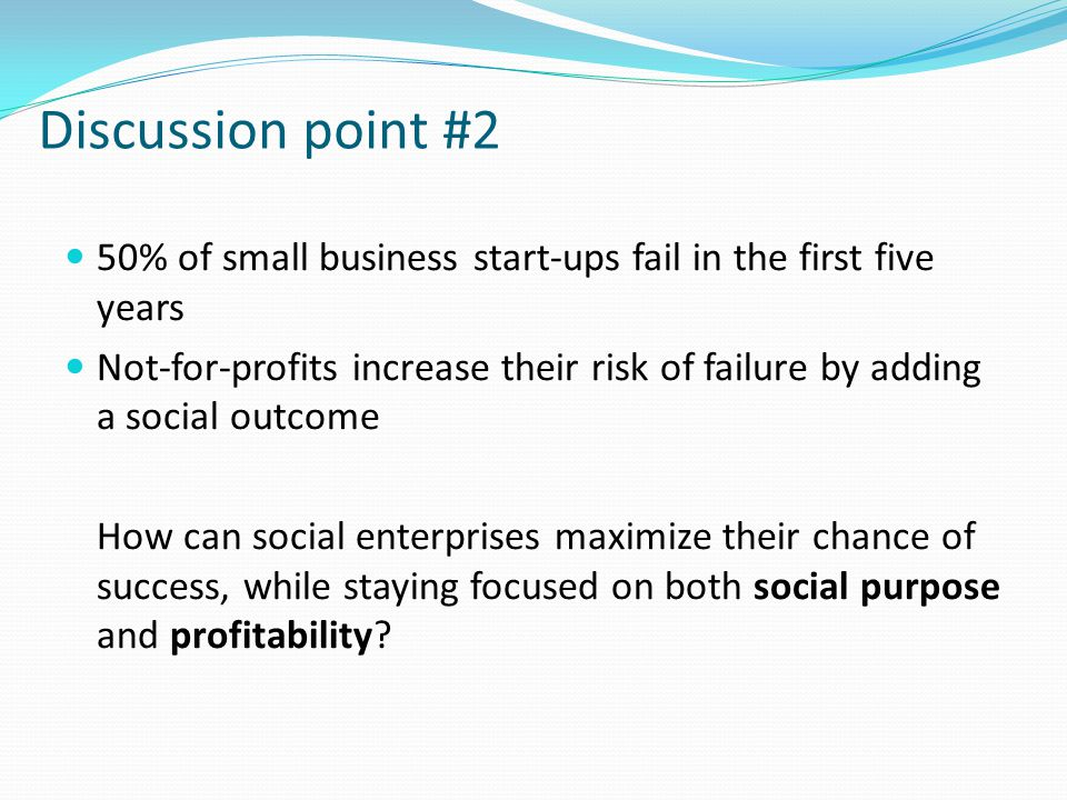 Discussion point #2 50% of small business start-ups fail in the first five years Not-for-profits increase their risk of failure by adding a social out