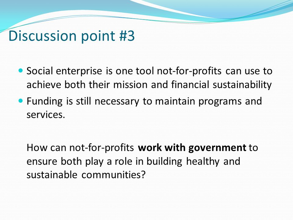 Discussion point #3 Social enterprise is one tool not-for-profits can use to achieve both their mission and financial sustainability Funding is still necessary to maintain programs and services.