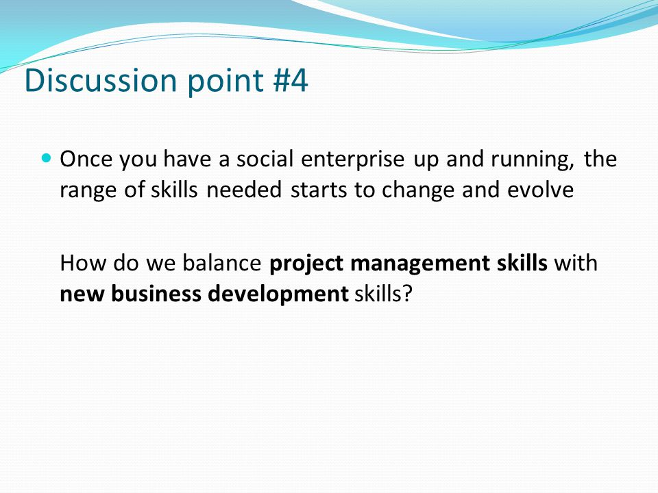 Discussion point #4 Once you have a social enterprise up and running, the range of skills needed starts to change and evolve How do we balance project management skills with new business development skills