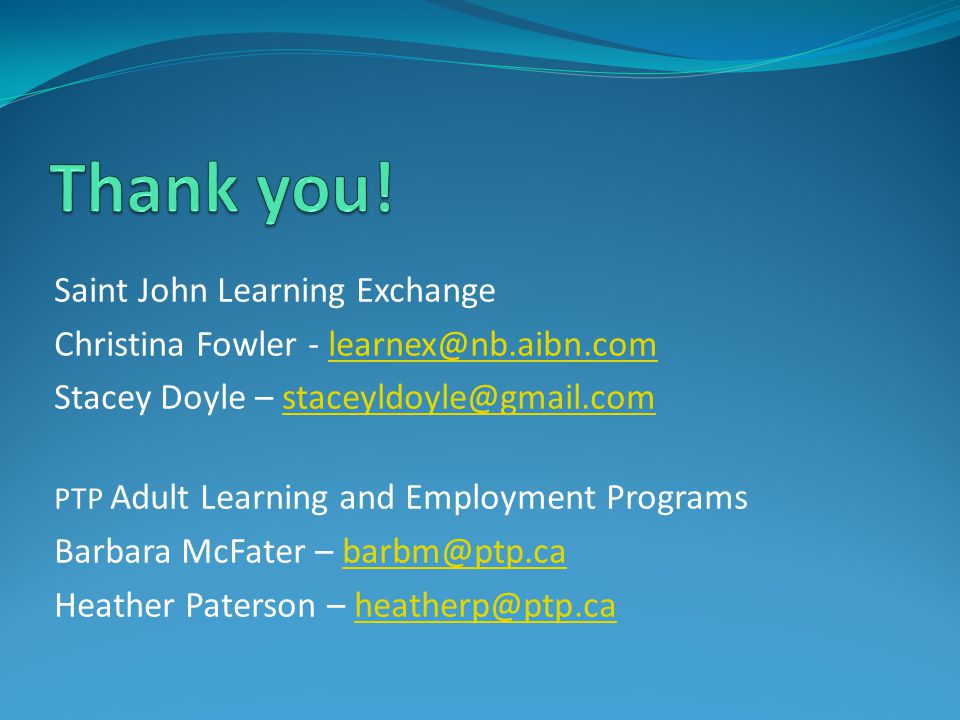 Saint John Learning Exchange Christina Fowler - learnex@nb.aibn.comlearnex@nb.aibn.com Stacey Doyle – staceyldoyle@gmail.comstaceyldoyle@gmail.com PTP Adult Learning and Employment Programs Barbara McFater – barbm@ptp.cabarbm@ptp.ca Heather Paterson – heatherp@ptp.caheatherp@ptp.ca