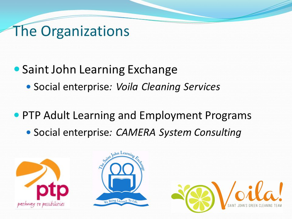 The Organizations Saint John Learning Exchange Social enterprise: Voila Cleaning Services PTP Adult Learning and Employment Programs Social enterprise: CAMERA System Consulting
