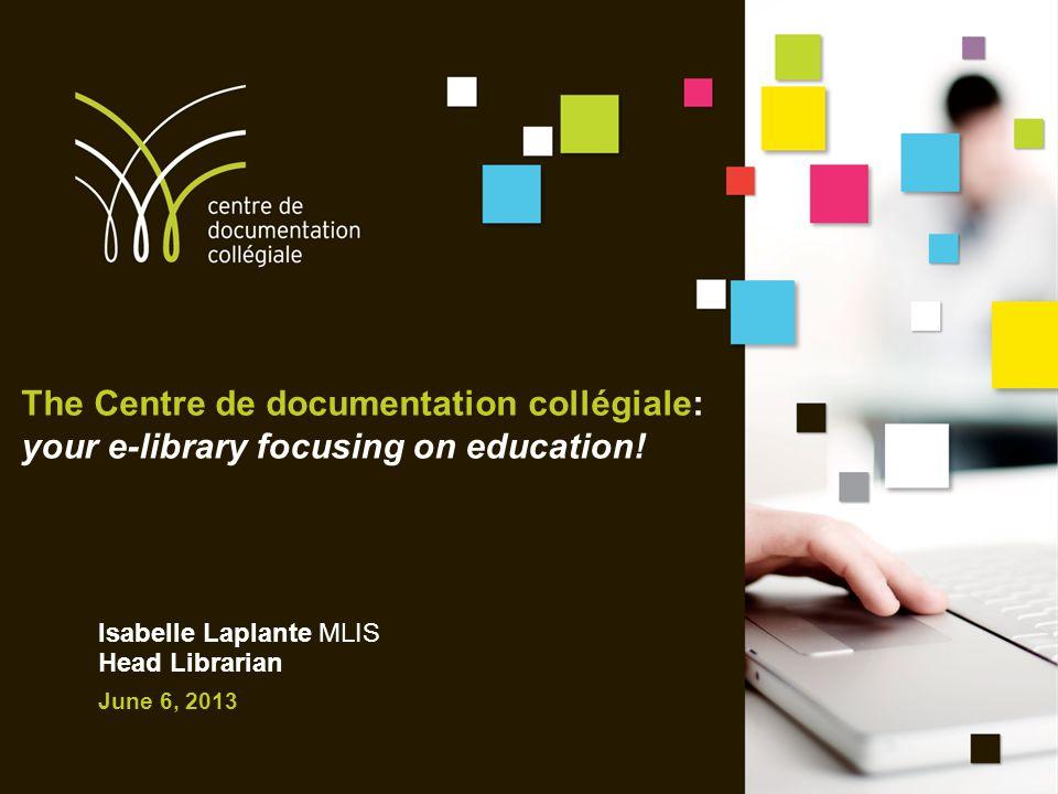 The Centre de documentation collégiale: your e-library focusing on education! Isabelle Laplante MLIS Head Librarian June 6, 2013