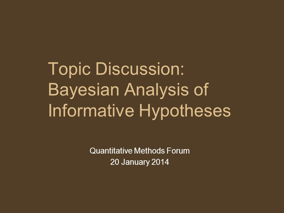 Topic Discussion: Bayesian Analysis of Informative Hypotheses Quantitative Methods Forum 20 January 2014