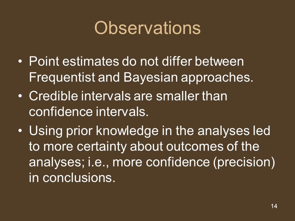 14 Observations Point estimates do not differ between Frequentist and Bayesian approaches. Credible intervals are smaller than confidence intervals. U