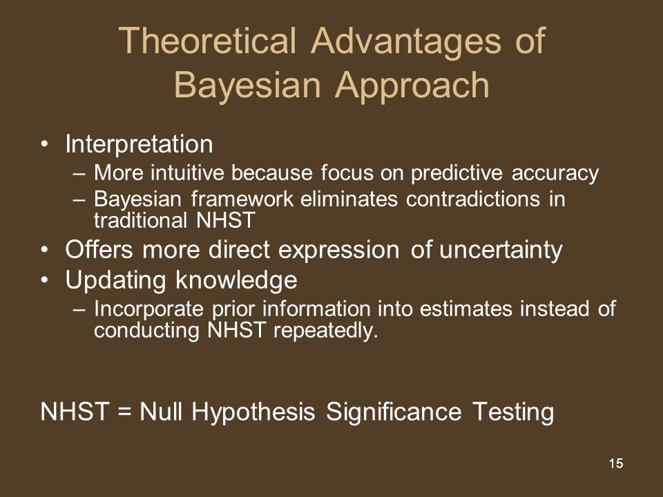 15 Theoretical Advantages of Bayesian Approach Interpretation –More intuitive because focus on predictive accuracy –Bayesian framework eliminates contradictions in traditional NHST Offers more direct expression of uncertainty Updating knowledge –Incorporate prior information into estimates instead of conducting NHST repeatedly.