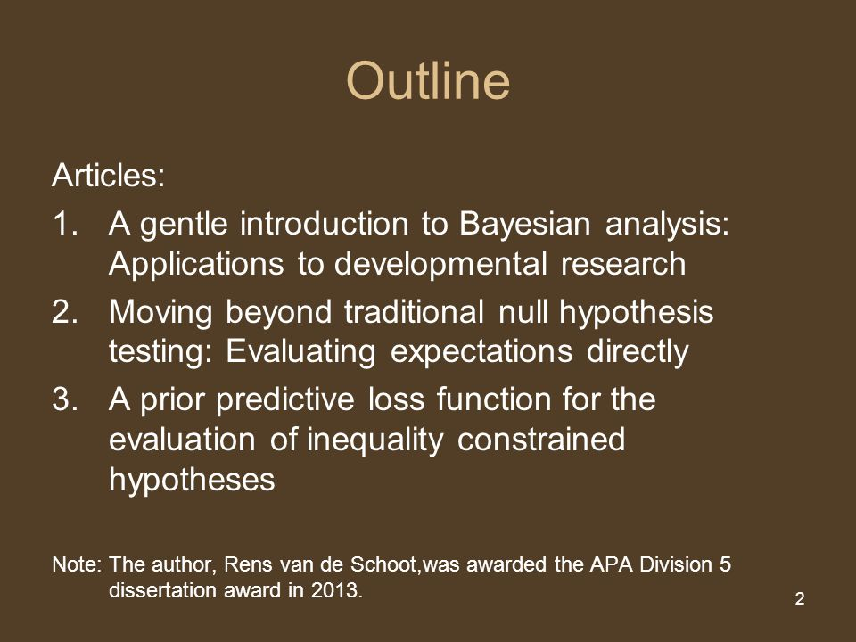 2 Outline Articles: 1.A gentle introduction to Bayesian analysis: Applications to developmental research 2.Moving beyond traditional null hypothesis t