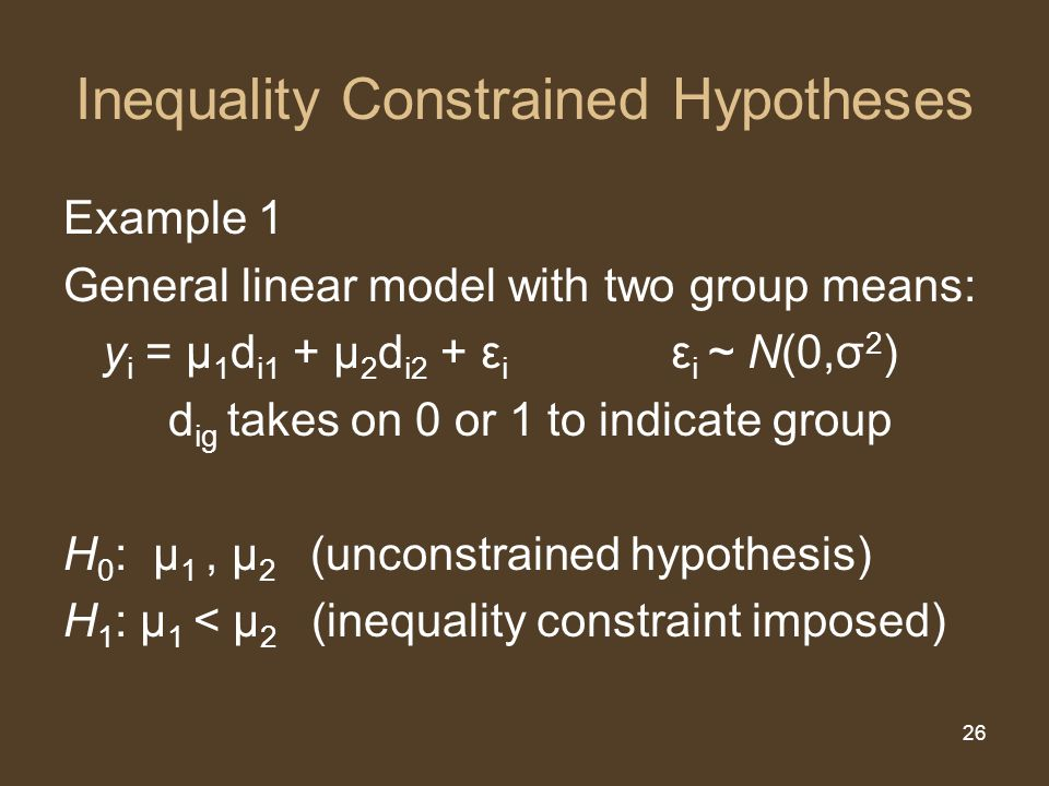 26 Inequality Constrained Hypotheses Example 1 General linear model with two group means: y i = μ 1 d i1 + μ 2 d i2 + ε i ε i ~ N(0,σ 2 ) d ig takes on 0 or 1 to indicate group H 0 : μ 1, μ 2 (unconstrained hypothesis) H 1 : μ 1 < μ 2 (inequality constraint imposed)
