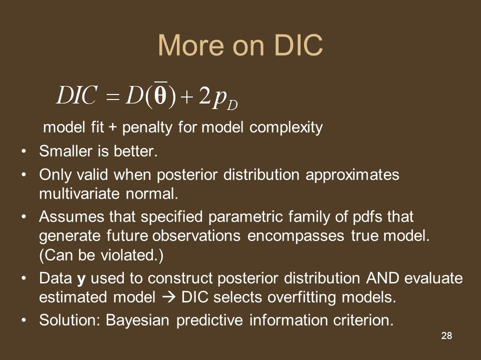 28 More on DIC model fit + penalty for model complexity Smaller is better. Only valid when posterior distribution approximates multivariate normal. As