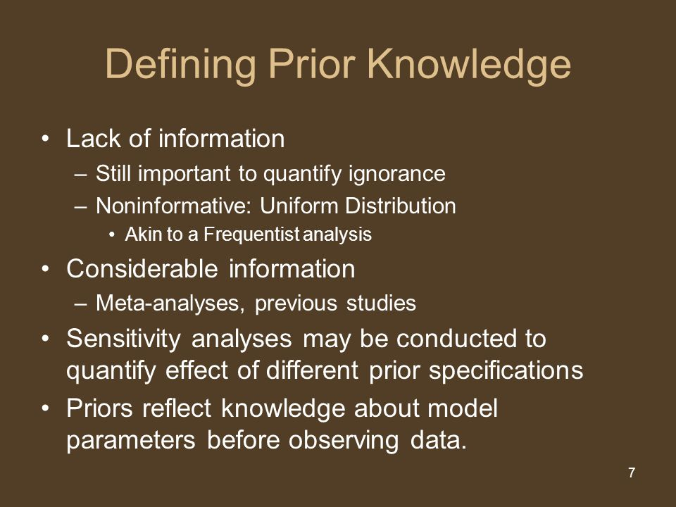 7 Defining Prior Knowledge Lack of information –Still important to quantify ignorance –Noninformative: Uniform Distribution Akin to a Frequentist analysis Considerable information –Meta-analyses, previous studies Sensitivity analyses may be conducted to quantify effect of different prior specifications Priors reflect knowledge about model parameters before observing data.