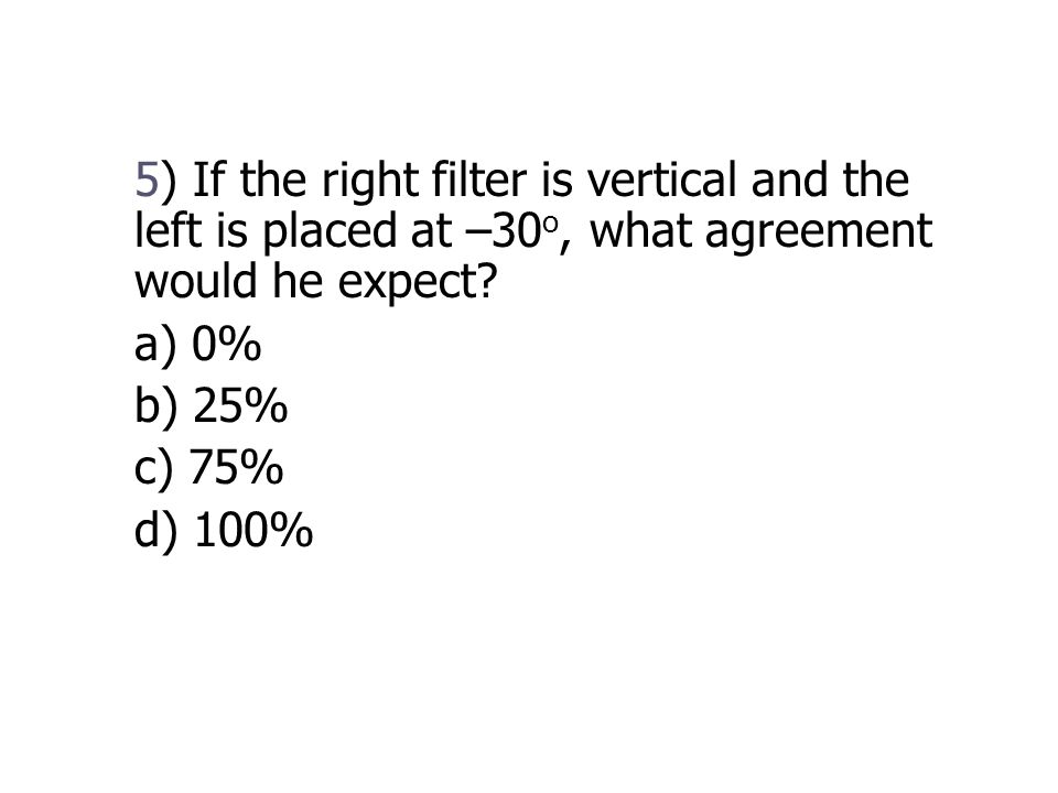 5) If the right filter is vertical and the left is placed at –30 o, what agreement would he expect.