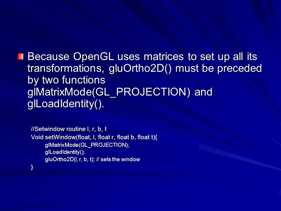 Because OpenGL uses matrices to set up all its transformations, gluOrtho2D() must be preceded by two functions glMatrixMode(GL_PROJECTION) and glLoadI