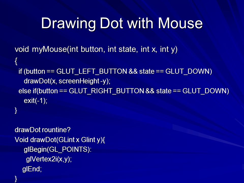 Drawing Dot with Mouse void myMouse(int button, int state, int x, int y) { if (button == GLUT_LEFT_BUTTON && state == GLUT_DOWN) if (button == GLUT_LE