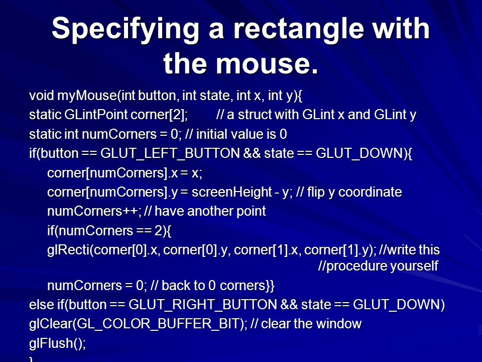 Specifying a rectangle with the mouse. void myMouse(int button, int state, int x, int y){ static GLintPoint corner[2]; // a struct with GLint x and GL