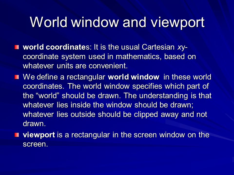 World window and viewport world coordinates: It is the usual Cartesian xy- coordinate system used in mathematics, based on whatever units are convenie