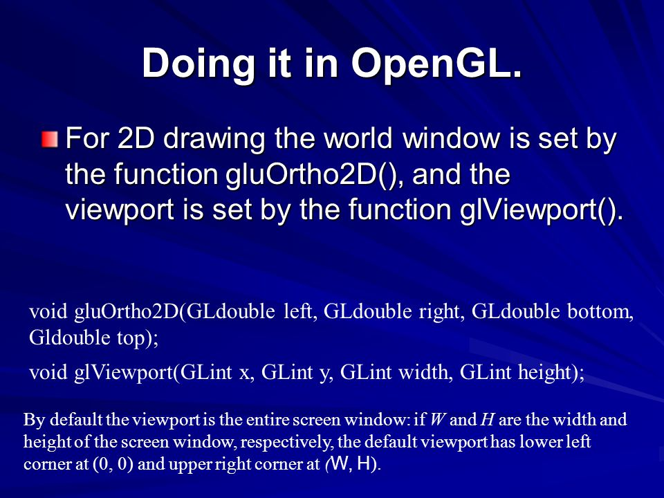 Doing it in OpenGL. For 2D drawing the world window is set by the function gluOrtho2D(), and the viewport is set by the function glViewport(). void gl